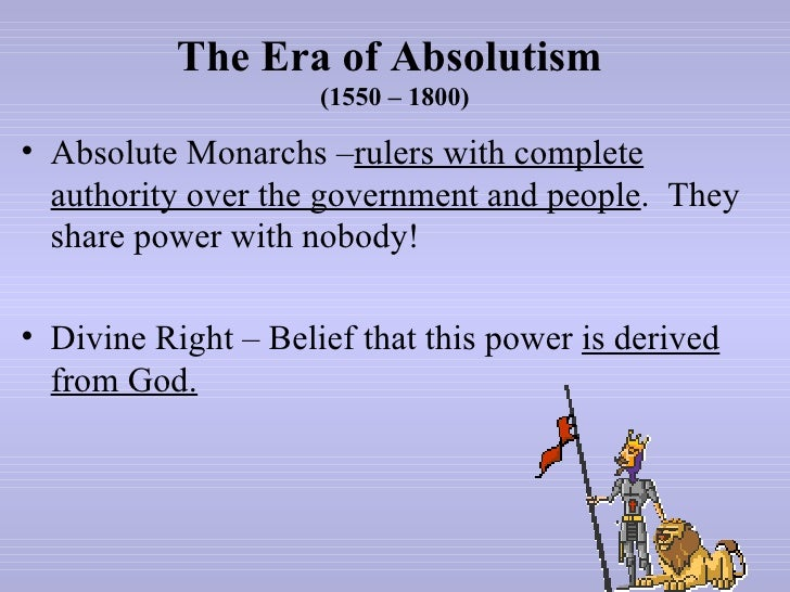 The Era of Absolutism                     (1550 – 1800)• Absolute Monarchs –rulers with complete  authority over the gover...