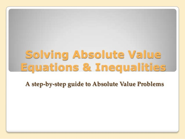 Solving Absolute Value Equations & Inequalities A step-by-step guide to Absolute Value Problems