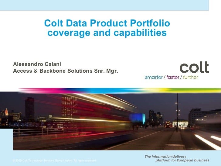 Colt Data Product Portfolio coverage and capabilities Alessandro Caiani Access & Backbone Solutions Snr. Mgr.