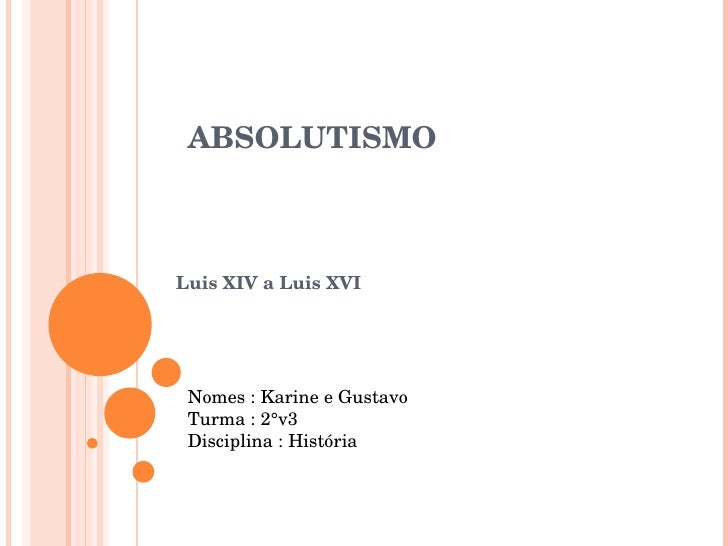 ABSOLUTISMO Luis XIV a Luis XVI Nomes : Karine e Gustavo Turma : 2°v3 Disciplina : História