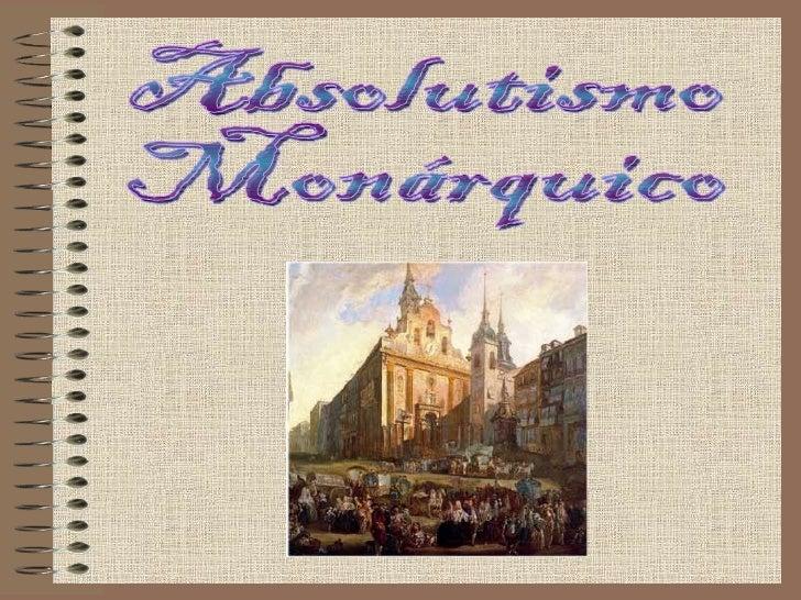 Absolutismo MonárquicoEs un sistema político que se extendió   por Europa luego del siglo XVI y     comienza su decadencia...
