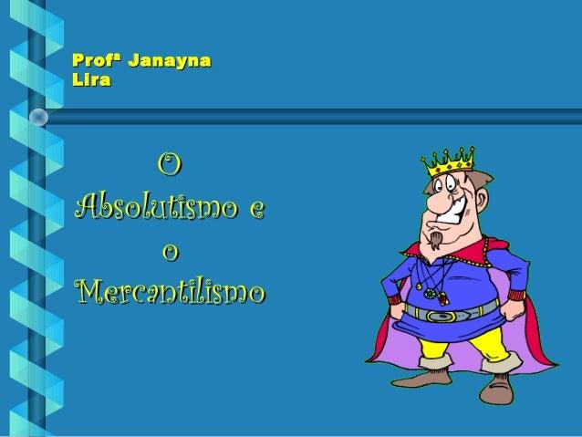Profª JanaynaProfª Janayna LiraLira OO Absolutismo eAbsolutismo e oo MercantilismoMercantilismo