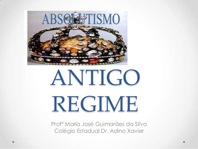 ANTIGO REGIME Profª Maria José Guimarães da Silva Colégio Estadual Dr. Adino Xavier