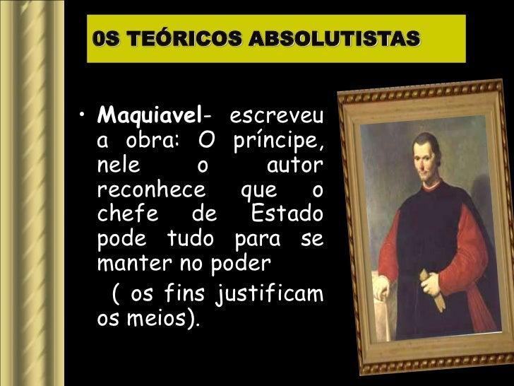 0S TEÓRICOS ABSOLUTISTAS• Maquiavel- escreveu  a obra: O príncipe,  nele     o      autor  reconhece    que    o  chefe de...