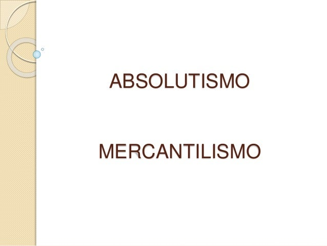 ABSOLUTISMO MERCANTILISMO
