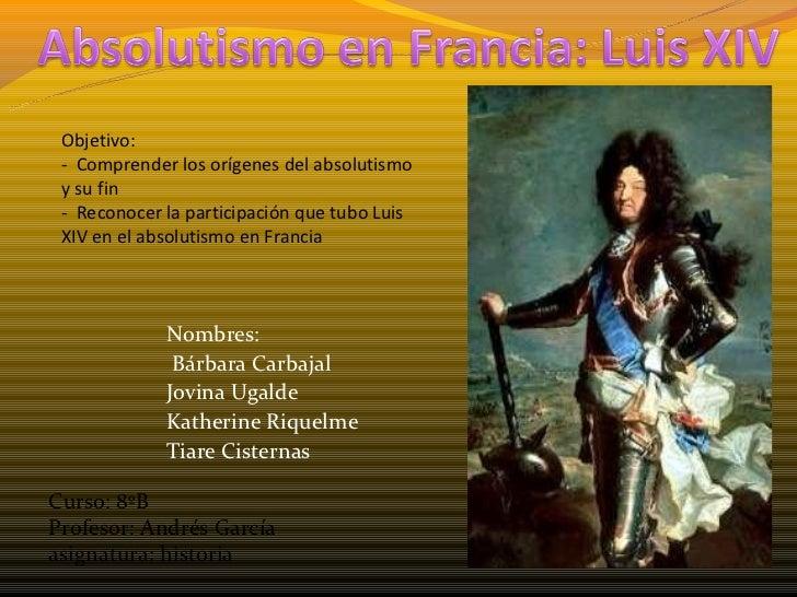 Objetivo: - Comprender los orígenes del absolutismo y su fin - Reconocer la participación que tubo Luis XIV en el absoluti...