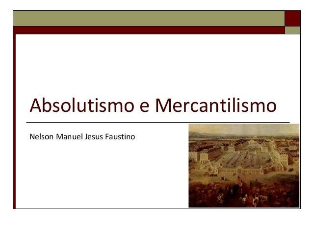 Absolutismo e Mercantilismo Nelson Manuel Jesus Faustino