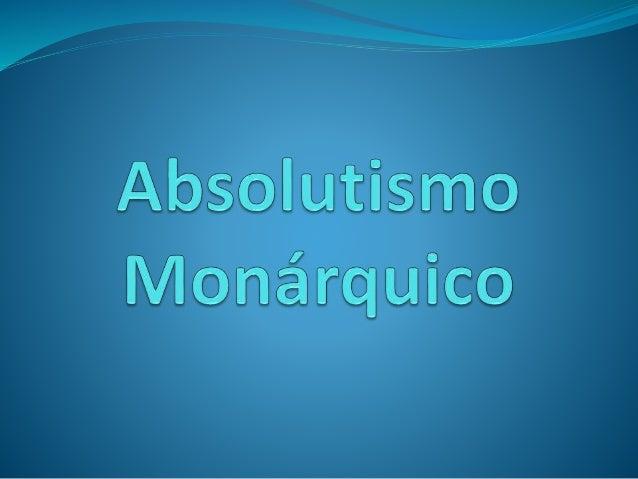 Conceito de Absolutismo  Monárquico  Entende-se por Absolutismo, o processo de  centralização política nas mãos do rei. É ...