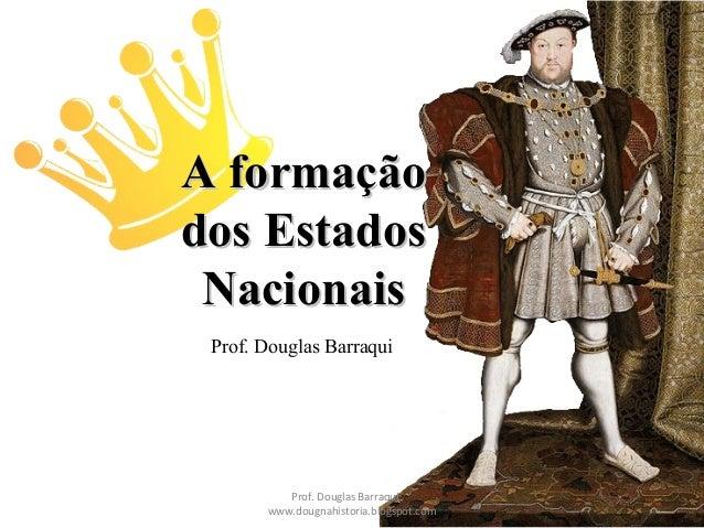 A formaçãoA formação dos Estadosdos Estados NacionaisNacionais Prof. Douglas Barraqui Prof. Douglas Barraqui www.dougnahis...