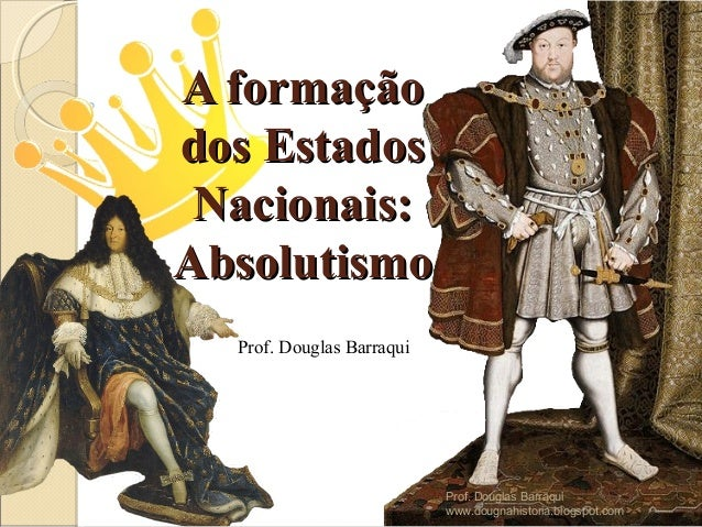 A formaçãoA formação dos Estadosdos Estados Nacionais:Nacionais: AbsolutismoAbsolutismo Prof. Douglas Barraqui Prof. Dougl...