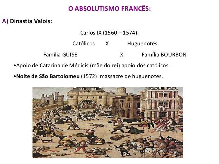 O ABSOLUTISMO FRANCÊS:<br />A) Dinastia Valois:<br />Carlos IX (1560 – 1574):<br />Católicos X  Huguenotes<br />Família ...
