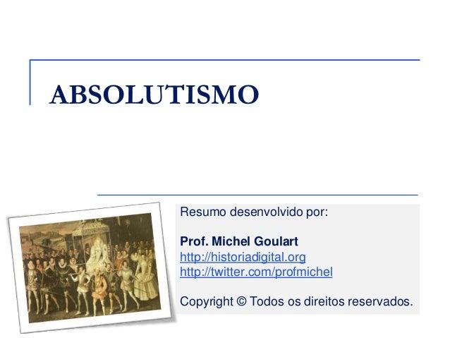 ABSOLUTISMO  Resumo desenvolvido por: Prof. Michel Goulart http://historiadigital.org http://twitter.com/profmichel Copyri...