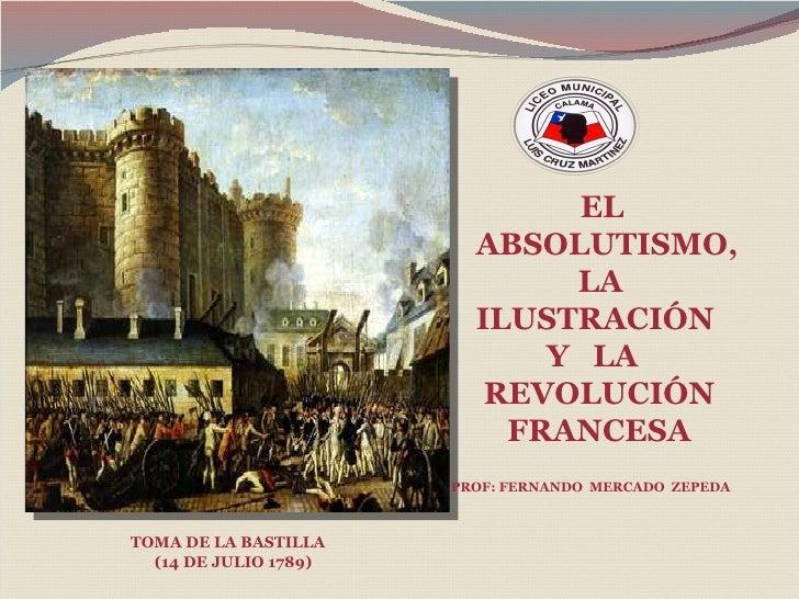 EL ABSOLUTISMO,  LA  ILUSTRACIÓN  Y  LA  REVOLUCIÓN  FRANCESA TOMA DE LA BASTILLA  (14 DE JULIO 1789) PROF: FERNANDO  MERC...