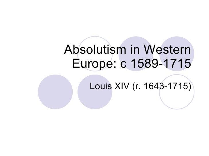Absolutism in Western Europe: c 1589-1715 Louis XIV (r. 1643-1715)