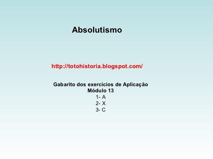 Absolutismo  http://totohistoria.blogspot.com/ Gabarito dos exercícios de Aplicação Módulo 13 1- A 2- X 3- C