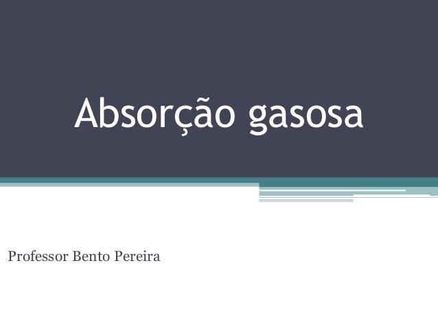 Absorção gasosaProfessor Bento Pereira