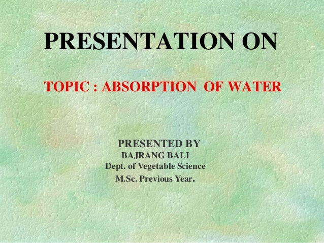 PRESENTATION ON TOPIC : ABSORPTION OF WATER PRESENTED BY BAJRANG BALI Dept. of Vegetable Science M.Sc. Previous Year.