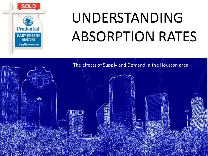 UNDERSTANDINGABSORPTION RATES<br />The effects of Supply and Demand in the Houston area<br />