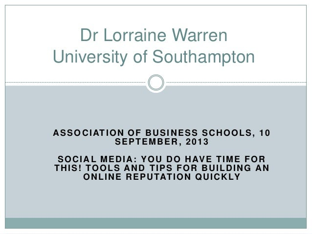 ASSOCIATION OF BUSINESS SCHOOLS, 10 SEPTEMBER, 2013 SOCIAL MEDIA: YOU DO HAVE TIME FOR THIS! TOOLS AND TIPS FOR BUILDING A...