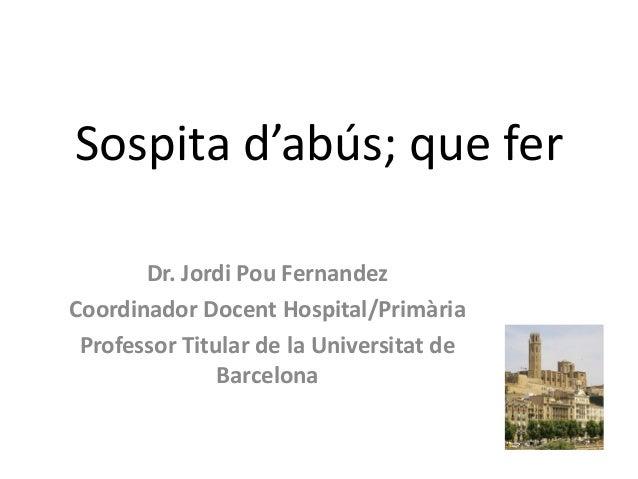 Sospita d'abús; que fer       Dr. Jordi Pou FernandezCoordinador Docent Hospital/Primària Professor Titular de la Universi...