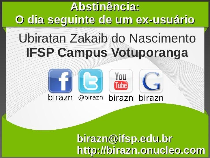 Abstinência:O dia seguinte de um ex-usuárioUbiratan Zakaib do Nascimento IFSP Campus Votuporanga          birazn@ifsp.edu....