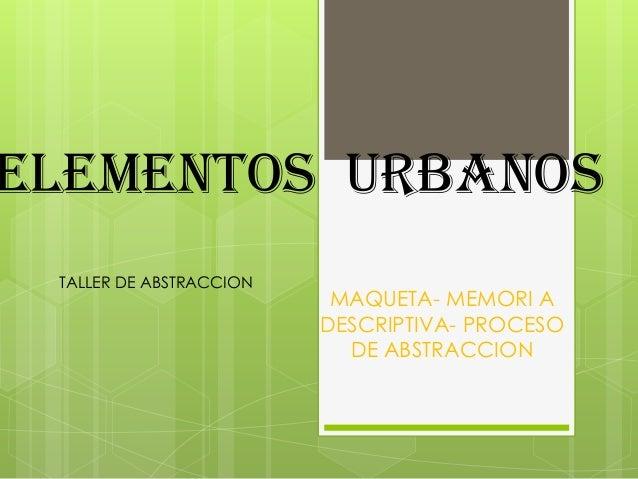 ELEMENTOS URBANOS MAQUETA- MEMORI A DESCRIPTIVA- PROCESO DE ABSTRACCION TALLER DE ABSTRACCION