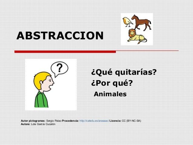 ABSTRACCION ¿Qué quitarías? ¿Por qué? Animales Autor pictogramas: Sergio Palao Procedencia: http://catedu.es/arasaac/ Lice...