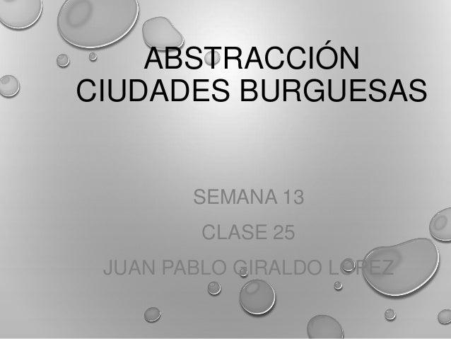 ABSTRACCIÓN CIUDADES BURGUESAS SEMANA 13 CLASE 25 JUAN PABLO GIRALDO LOPEZ