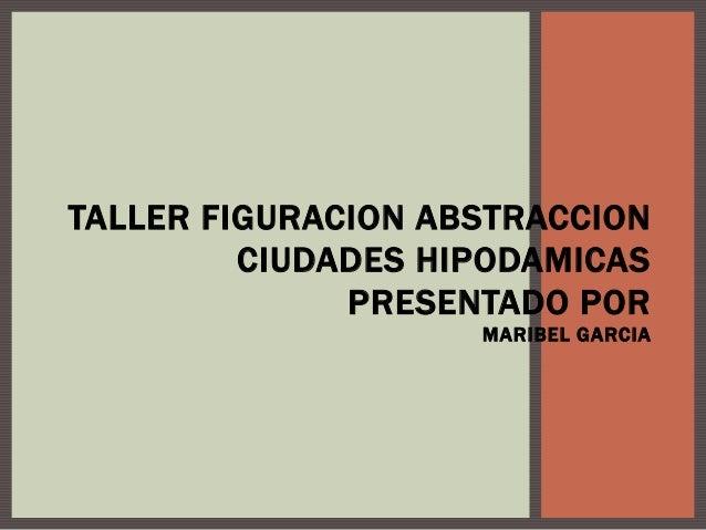 TALLER FIGURACION ABSTRACCION CIUDADES HIPODAMICAS PRESENTADO POR MARIBEL GARCIA
