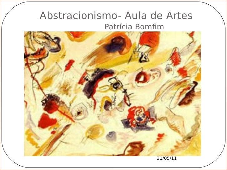 Abstracionismo- Aula de Artes            Patrícia Bomfim                         31/05/11