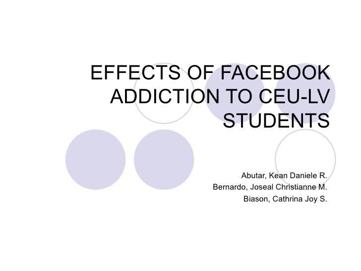 EFFECTS OF FACEBOOK  ADDICTION TO CEU-LV           STUDENTS                 Abutar, Kean Daniele R.          Bernardo, Jos...