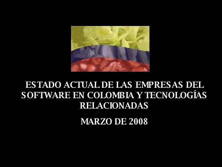 ESTADO ACTUAL DE LAS EMPRESAS DEL SOFTWARE EN COLOMBIA Y TECNOLOGÍAS RELACIONADAS MARZO DE 2008