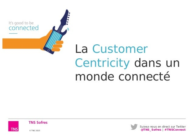 Suivez-nous en direct sur Twitter @TNS_Sofres   #TNSConnect© TNS 2015 La Customer Centricity dans un monde connecté