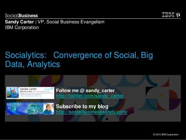 © 2013 IBM Corporation Sandy Carter   VP, Social Business Evangelism IBM Corporation Follow me @ sandy_carter http://twitt...