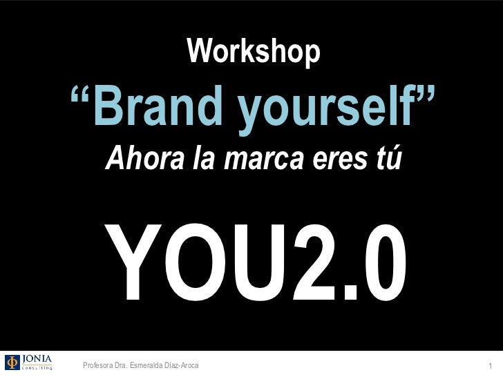 "Workshop""Brand yourself""      Ahora la marca eres tú      YOU2.0Profesora Dra. Esmeralda Díaz-Aroca       1"