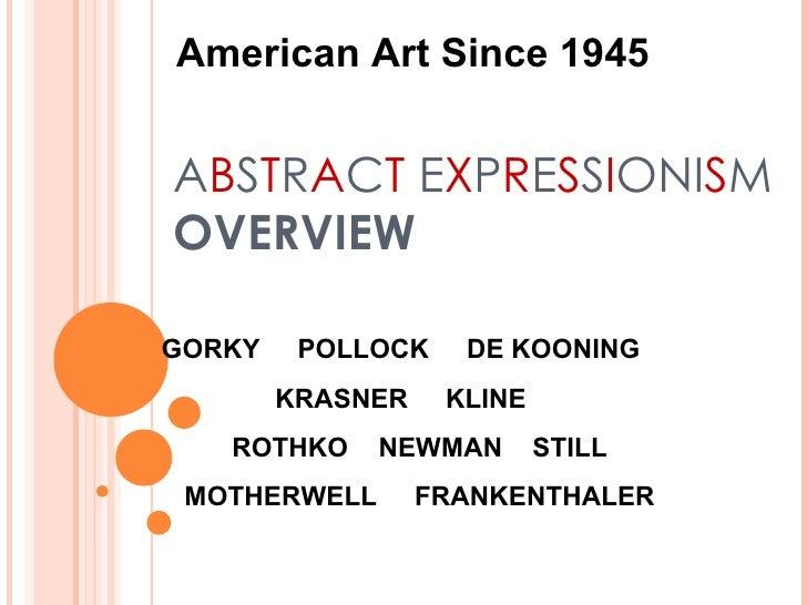 A B S T R A C T  E X P R E S S I ONI S M OVERVIEW American Art Since 1945 GORKY  POLLOCK  DE KOONING  KRASNER  KLINE  ROTH...