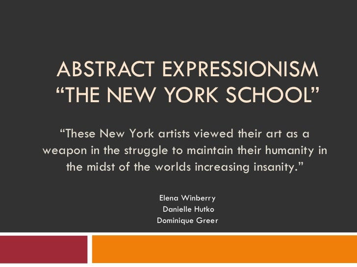 "ABSTRACT EXPRESSIONISM ""THE NEW YORK SCHOOL"" Elena Winberry Danielle Hutko Dominique Greer "" These New York artists viewed..."