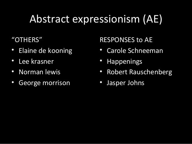 "Abstract expressionism (AE)""OTHERS""• Elaine de kooning• Lee krasner• Norman lewis• George morrisonRESPONSES to AE• Carole ..."