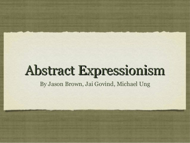 Abstract ExpressionismAbstract ExpressionismBy Jason Brown, Jai Govind, Michael Ung