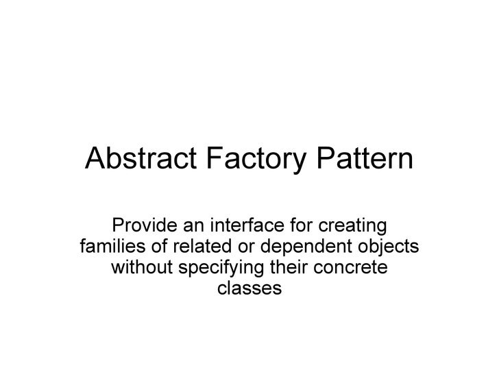 Abstract Factory Pattern Provide an interface for creating families of related or dependent objects without specifying the...