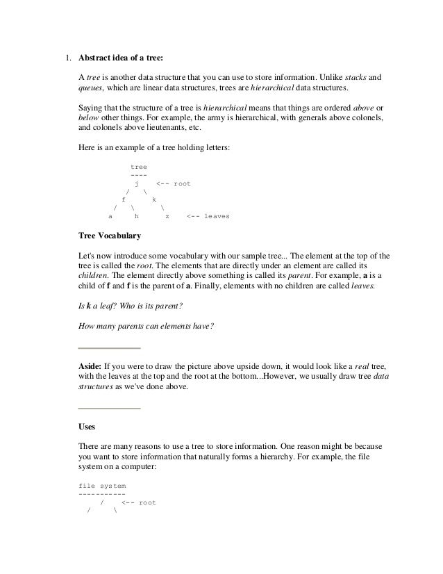 1. Abstract idea of a tree:   A tree is another data structure that you can use to store information. Unlike stacks and   ...