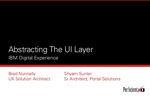 Abstracting The UI Layer IBM Digital Experience Brad Nunnally UX Solution Architect Shyam Sunter Sr Architect, Portal Solu...