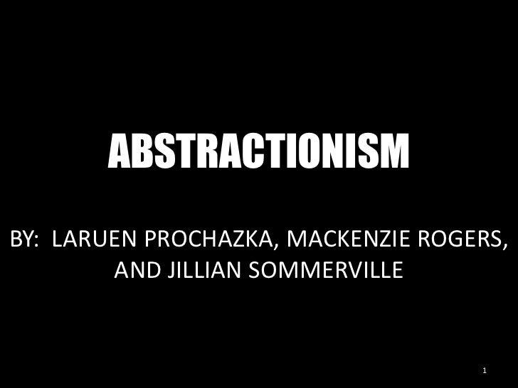 ABSTRACTIONISM<br />1<br />BY:  LARUEN PROCHAZKA, MACKENZIE ROGERS, AND JILLIAN SOMMERVILLE<br />