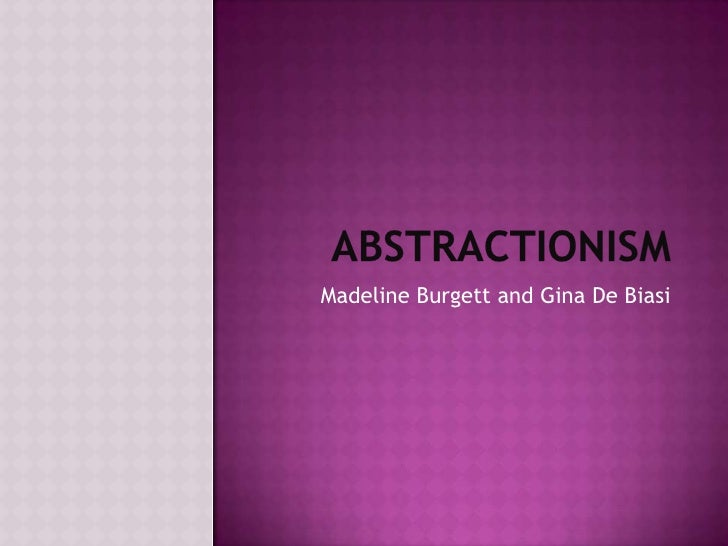 Abstractionism <br />Madeline Burgett and Gina De Biasi <br />