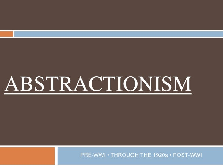 ABSTRACTIONISM<br />PRE-WWI • THROUGH THE 1920s • POST-WWI<br />