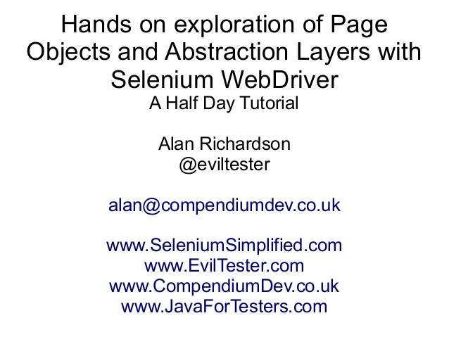 Hands on exploration of Page  Objects and Abstraction Layers with  Selenium WebDriver  A Half Day Tutorial  Alan Richardso...