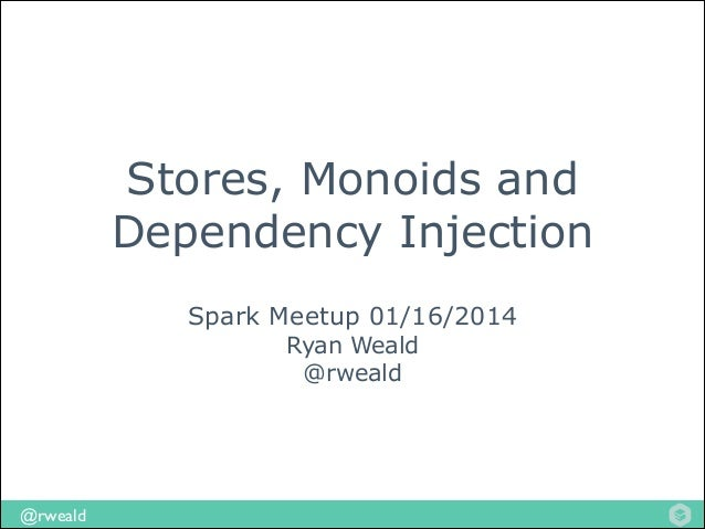 Stores, Monoids and Dependency Injection Spark Meetup 01/16/2014 Ryan Weald @rweald  @rweald