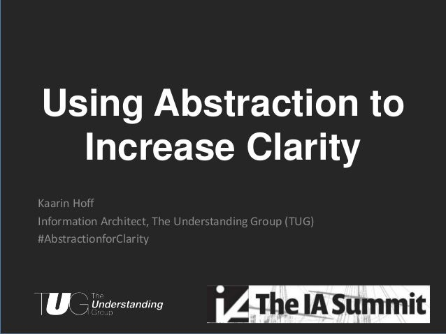 Using Abstraction to  Increase ClarityKaarin HoffInformation Architect, The Understanding Group (TUG)#AbstractionforClarit...