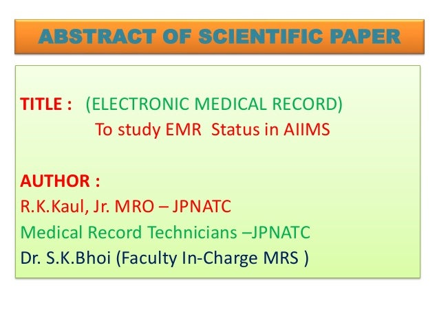 ABSTRACT OF SCIENTIFIC PAPER TITLE : (ELECTRONIC MEDICAL RECORD) To study EMR Status in AIIMS AUTHOR : R.K.Kaul, Jr. MRO –...