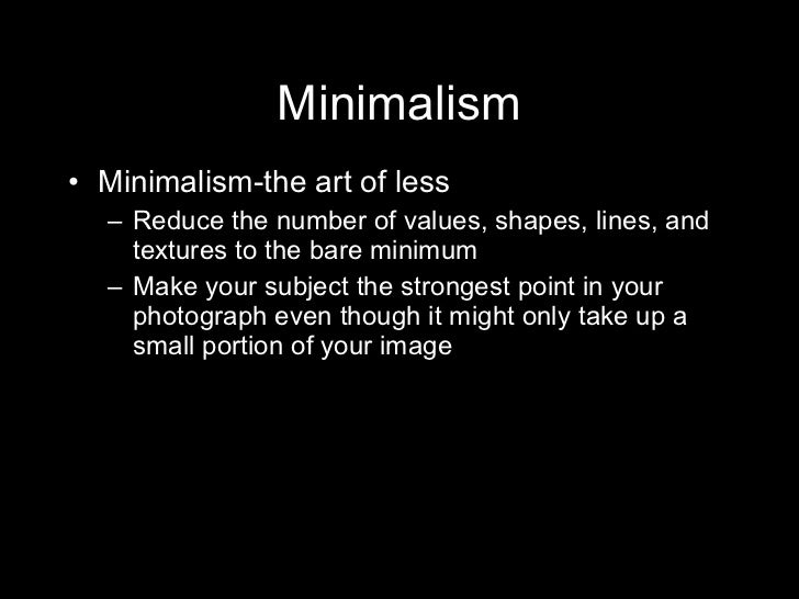 Minimalism <ul><li>Minimalism-the art of less </li></ul><ul><ul><li>Reduce the number of values, shapes, lines, and textur...